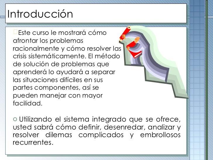 Introducción <ul><ul><li>Este curso le mostrará cómo afrontar los problemas racionalmente y cómo resolver las crisis siste...
