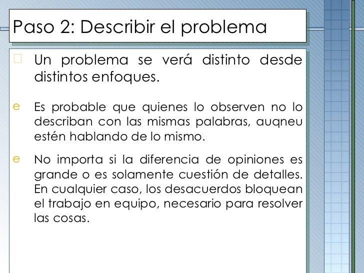 Paso 2: Describir el problema <ul><li>Un problema se verá distinto desde distintos enfoques.  </li></ul><ul><li>Es probabl...