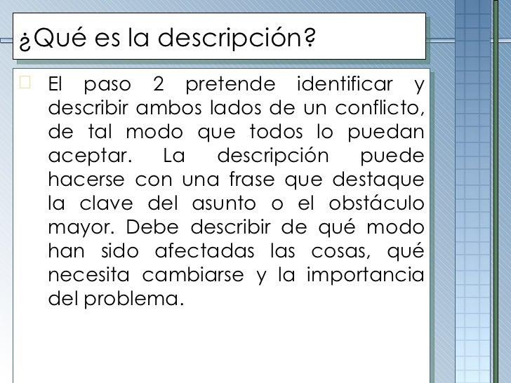 ¿Qué es la descripción? <ul><li>El paso 2 pretende identificar y describir ambos lados de un conflicto, de tal modo que to...