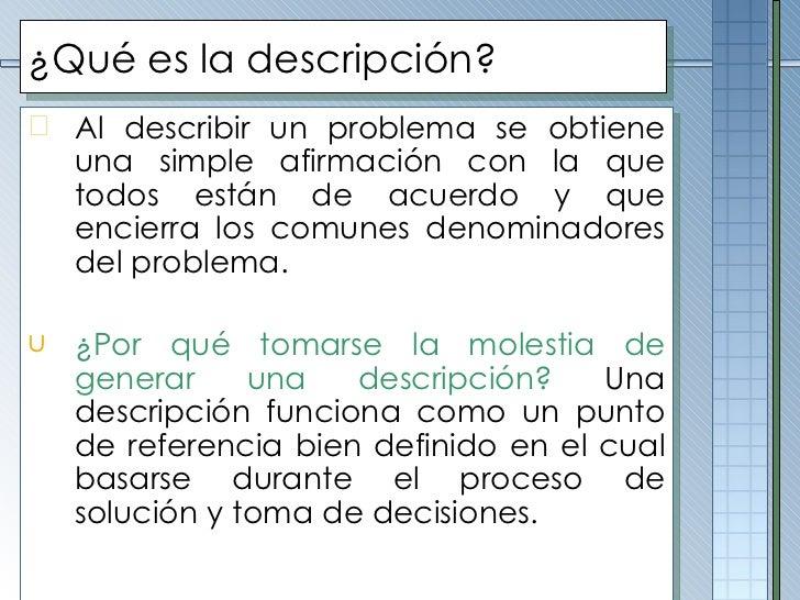 ¿Qué es la descripción? <ul><li>Al describir un problema se obtiene una simple afirmación con la que todos están de acuerd...