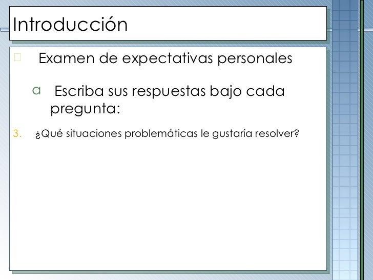 Introducción <ul><li>Examen de expectativas personales </li></ul><ul><ul><li>Escriba sus respuestas bajo cada pregunta : <...