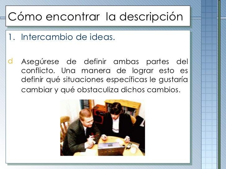 Cómo encontrar  la descripción <ul><li>Intercambio de ideas. </li></ul><ul><li>Asegúrese de definir ambas partes del confl...