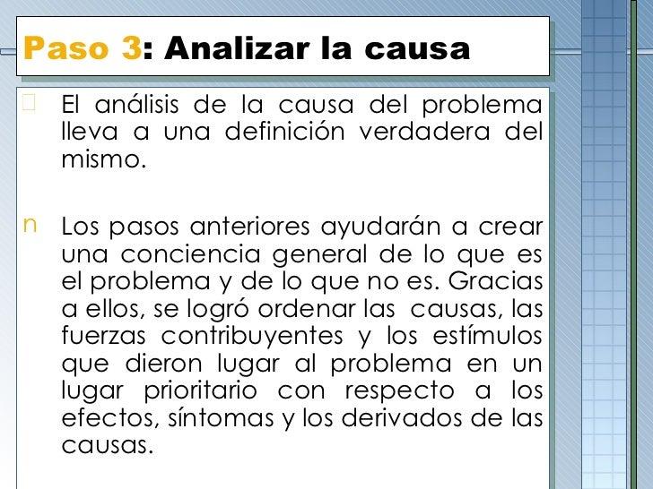 Paso 3 : Analizar la causa <ul><li>El análisis de la causa del problema lleva a una definición verdadera del mismo.  </li>...