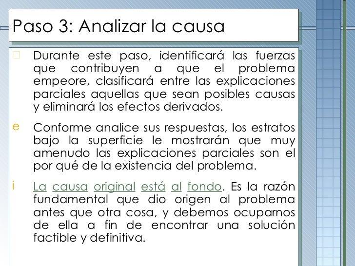 Paso 3: Analizar la causa <ul><li>Durante este paso, identificará las fuerzas que contribuyen a que el problema empeore, c...
