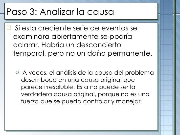 Paso 3: Analizar la causa <ul><li>Si esta creciente serie de eventos se examinara abiertamente se podría aclarar. Habría u...