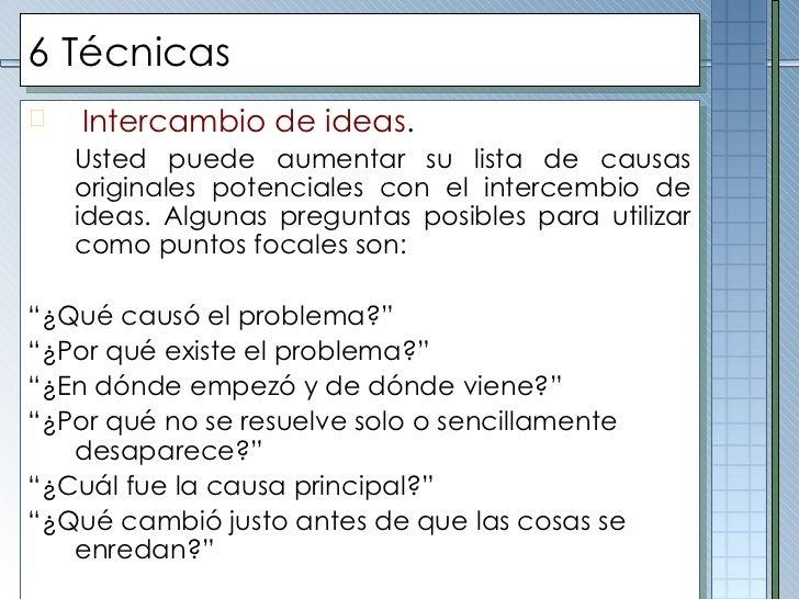 6 Técnicas <ul><li>Intercambio de ideas . </li></ul><ul><li>Usted puede aumentar su lista de causas originales potenciales...