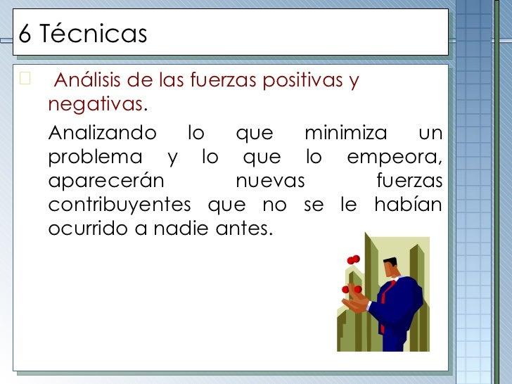 6 Técnicas <ul><li>Análisis de las fuerzas positivas y negativas . </li></ul><ul><li>Analizando lo que minimiza un problem...
