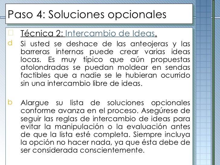 Paso  4 :  Soluciones opcionales <ul><li>Técnica 2:  Intercambio de Ideas . </li></ul><ul><li>Si usted se deshace de las a...