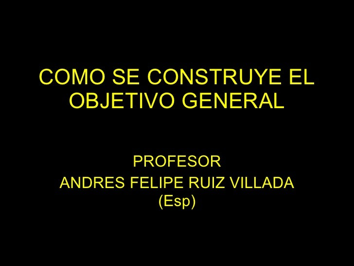 COMO SE CONSTRUYE EL OBJETIVO GENERAL PROFESOR ANDRES FELIPE RUIZ VILLADA (Esp)