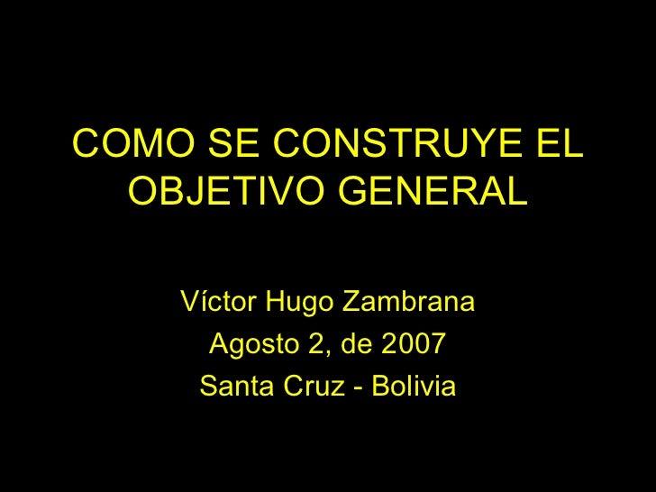 COMO SE CONSTRUYE EL OBJETIVO GENERAL Víctor Hugo Zambrana Agosto 2, de 2007 Santa Cruz - Bolivia