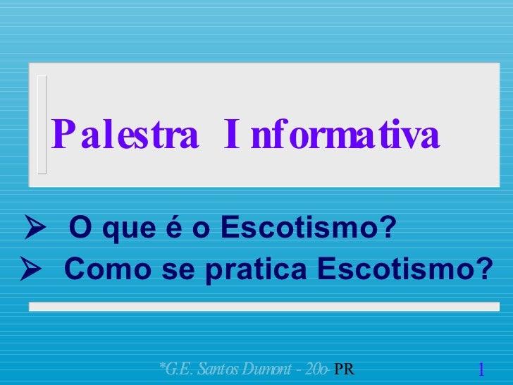Palestra  Informativa    O que é o Escotismo? <ul><ul><li>1 </li></ul></ul>*G.E. Santos Dumont - 20o   PR    Como se pra...