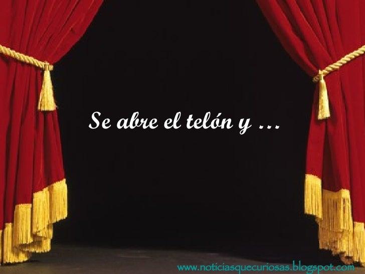 www.noticiasquecuriosas.blogspot.com Se abre el telón y …