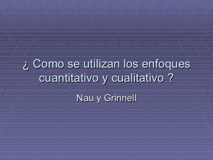 ¿  Como se utilizan los enfoques cuantitativo y cualitativo ? Nau y Grinnell