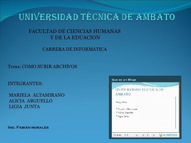 FACULTAD DE CIENCIAS HUMANAS Y DE LA EDUACION CARRERA DE INFORMATICA Tema: COMO SUBIR ARCHIVOS INTEGRANTES:  MARIELA  ALTA...