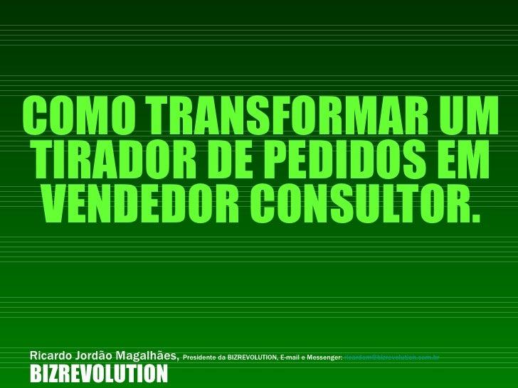 COMO TRANSFORMAR UM TIRADOR DE PEDIDOS EM VENDEDOR CONSULTOR. BIZREVOLUTION Ricardo Jordão Magalhães,  Presidente da BIZRE...
