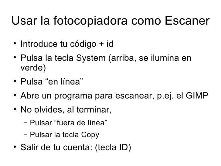 Usar la fotocopiadora como Escaner <ul><li>Introduce tu código + id </li></ul><ul><li>Pulsa la tecla System (arriba, se il...