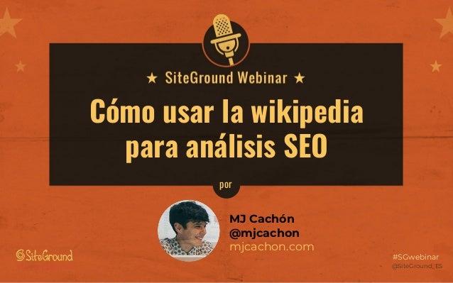 @SiteGround_ESwww.siteground.es #SGwebinar Cómo usar la wikipedia para análisis SEO MJ Cachón @mjcachon mjcachon.com por