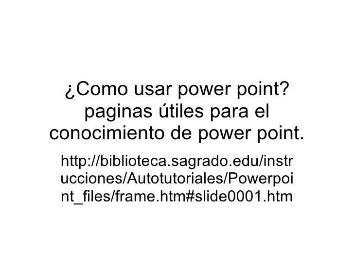 ¿Como usar power point? paginas útiles para el conocimiento de power point. http://biblioteca.sagrado.edu/instrucciones/Au...