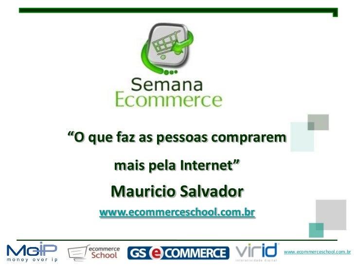 """""""O que faz as pessoas comprarem      mais pela Internet""""      Mauricio Salvador    www.ecommerceschool.com.br             ..."""