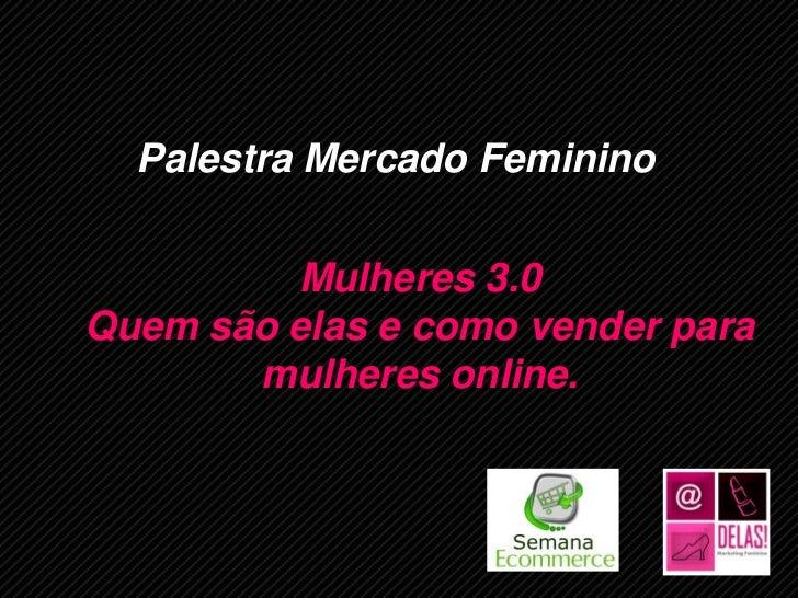 Palestra Mercado Feminino         Mulheres 3.0Quem são elas e como vender para       mulheres online.         www.ecommerc...