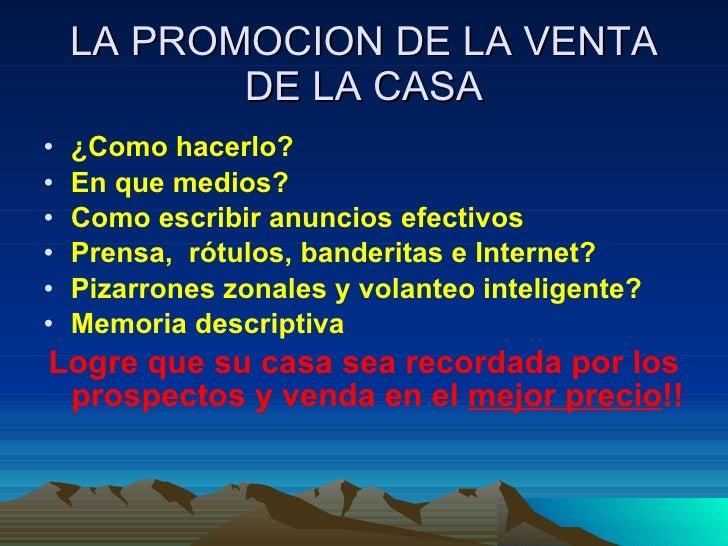 LA PROMOCION DE LA VENTA DE LA CASA <ul><li>¿Como hacerlo? </li></ul><ul><li>En que medios? </li></ul><ul><li>Como escribi...