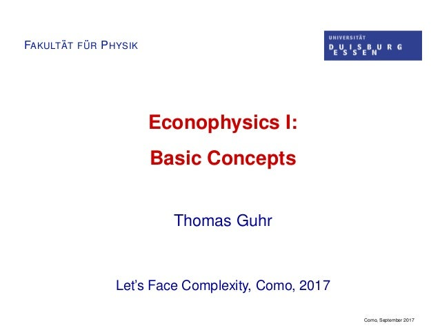 FAKULT ¨AT F ¨UR PHYSIK Econophysics I: Basic Concepts Thomas Guhr Let's Face Complexity, Como, 2017 Como, September 2017