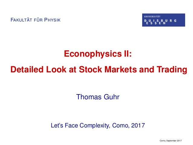 FAKULT ¨AT F ¨UR PHYSIK Econophysics II: Detailed Look at Stock Markets and Trading Thomas Guhr Let's Face Complexity, Com...