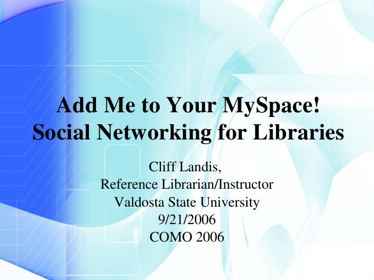 Add Me to Your MySpace! Social Networking for Libraries Cliff Landis,  Reference Librarian/Instructor Valdosta State Unive...