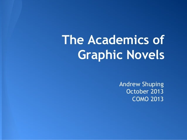 The Academics of Graphic Novels Andrew Shuping October 2013 COMO 2013