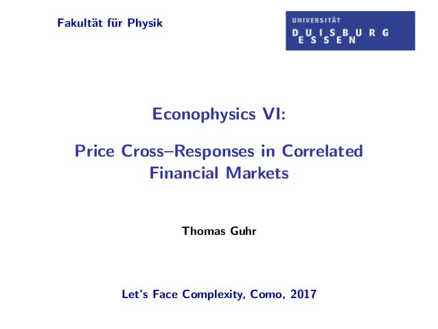 Fakult¨at f¨ur Physik Econophysics VI: Price Cross–Responses in Correlated Financial Markets Thomas Guhr Let's Face Comple...