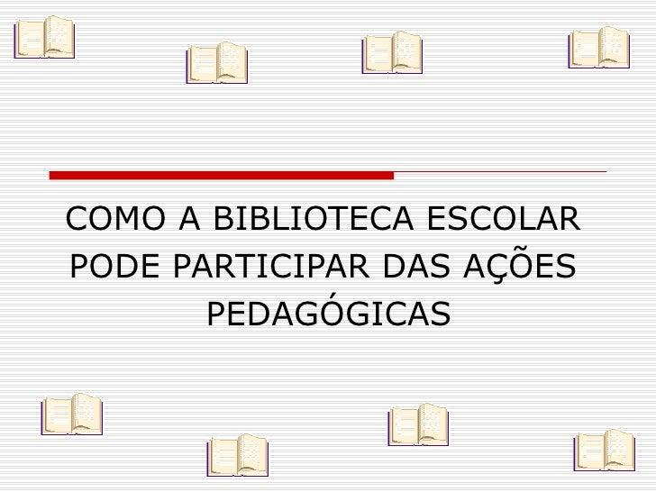 COMO A BIBLIOTECA ESCOLAR  PODE PARTICIPAR DAS AÇÕES  PEDAGÓGICAS