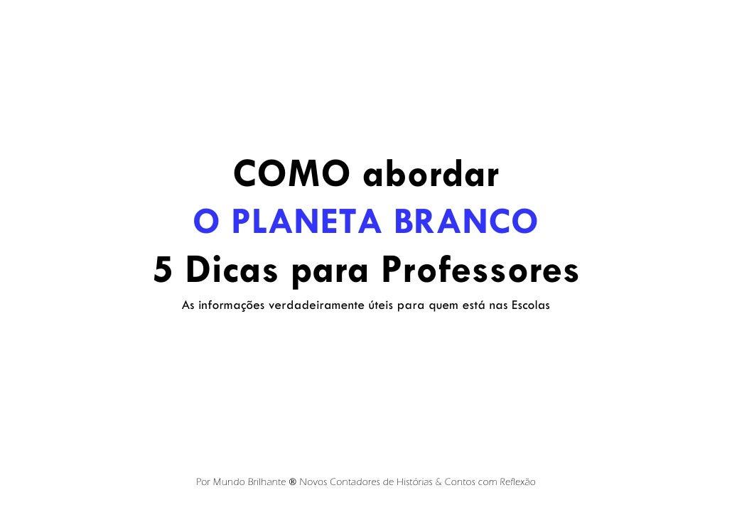 COMO abordar  O PLANETA BRANCO5 Dicas para Professores As informações verdadeiramente úteis para quem está nas Escolas   P...