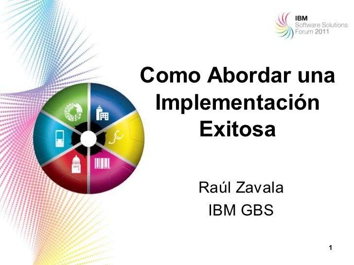 Como Abordar una Implementación     Exitosa    Raúl Zavala     IBM GBS                  1