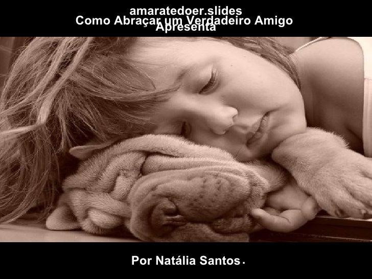 Como Abraçar um Verdadeiro Amigo  Por Natália Santos amaratedoer.slides Apresenta .