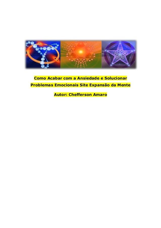 Como Acabar com a Ansiedade e Solucionar Problemas Emocionais Site Expansão da Mente Autor: Chefferson Amaro