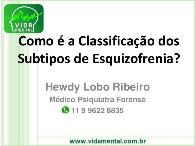 Como é a Classificação dos Subtipos de Esquizofrenia? Hewdy Lobo Ribeiro Médico Psiquiatra Forense 11 9 9622 8835
