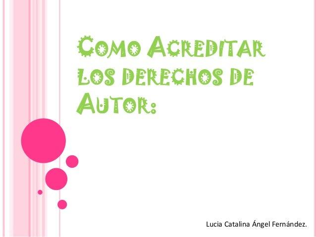 COMO ACREDITAR LOS DERECHOS DE AUTOR:  Lucia Catalina Ángel Fernández.