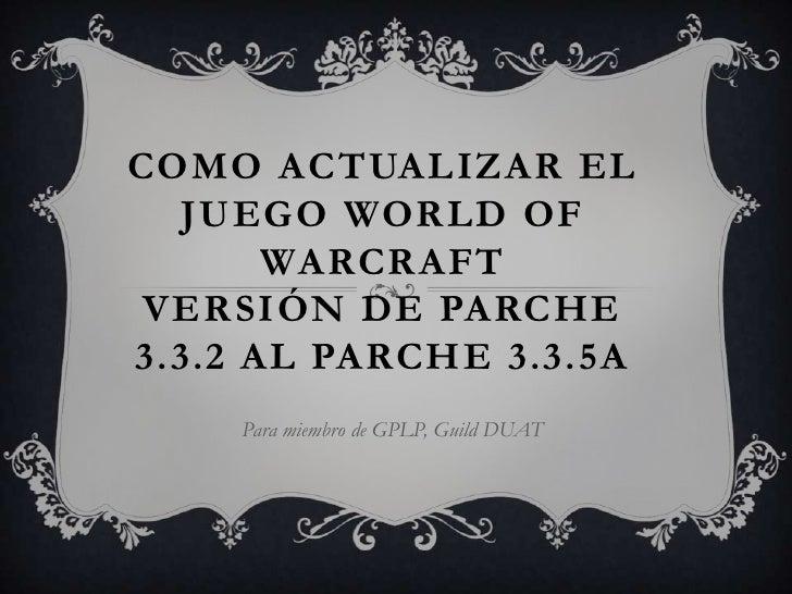 COMO ACTUALIZAR EL  JUEGO WORLD OF       WARCRAFT VERSIÓN DE PARCHE3.3.2 AL PARCHE 3.3.5A    Para miembro de GPLP, Guild D...