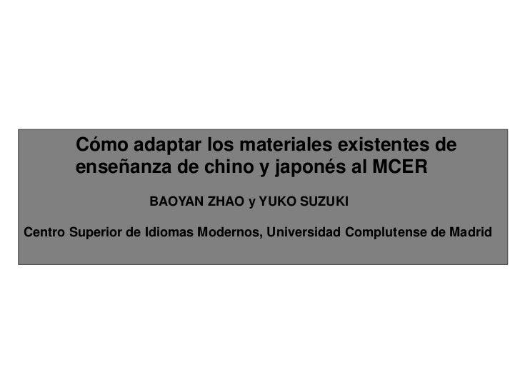 Cómo adaptar los materiales existentes de enseñanza de chino y japonés al MCER<br />BAOYAN ZHAO y YUKO SUZUKI<br />Centro ...