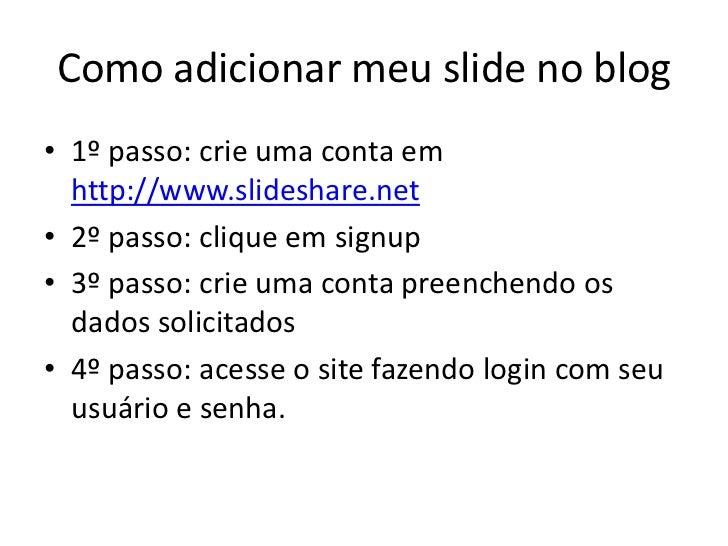 Como adicionar meu slide no blog• 1º passo: crie uma conta em  http://www.slideshare.net• 2º passo: clique em signup• 3º p...