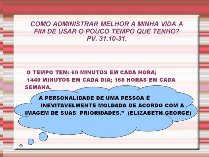 COMO ADMINISTRAR MELHOR A MINHA VIDA A  FIM DE USAR O POUCO TEMPO QUE TENHO?  PV. 31.10-31.