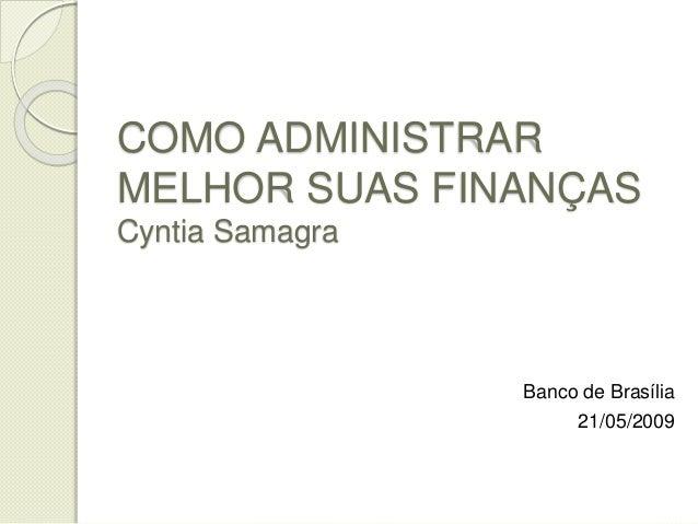 COMO ADMINISTRAR MELHOR SUAS FINANÇAS Cyntia Samagra Banco de Brasília 21/05/2009