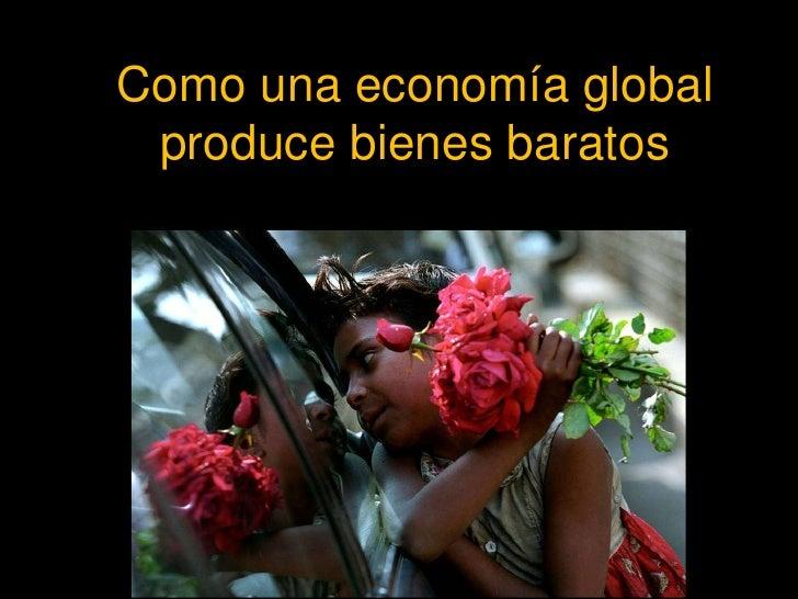 Como una economía global produce bienes baratos<br />