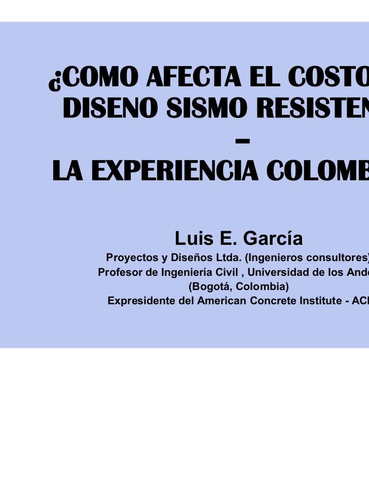¿COMO AFECTA EL COSTO POR DISENO SISMO RESISTENTE?            –LA EXPERIENCIA COLOMBIANA                 Luis E. García   ...