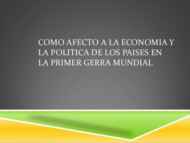 COMO AFECTO A LA ECONOMIA YLA POLITICA DE LOS PAISES ENLA PRIMER GERRA MUNDIAL