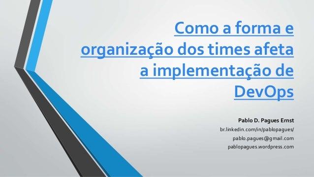 Como a forma e organização dos times afeta a implementação de DevOps Pablo D. Pagues Ernst br.linkedin.com/in/pablopagues/...