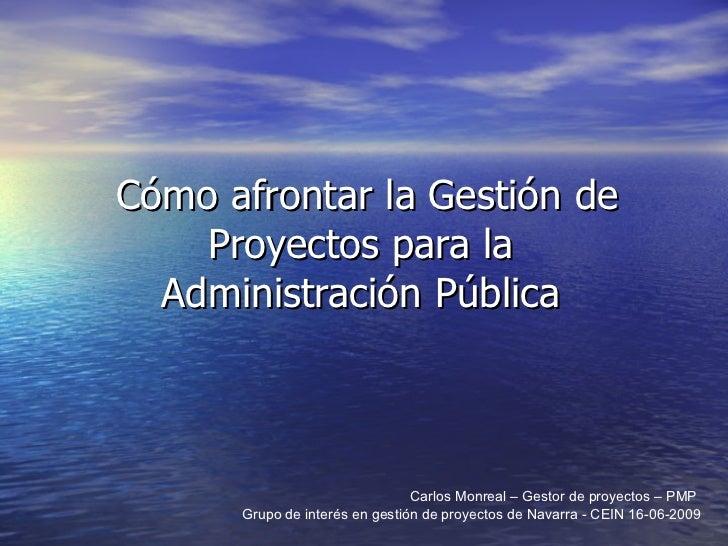 Cómo afrontar la Gestión de Proyectos para la  Administración Pública  Carlos Monreal – Gestor de proyectos – PMP  Grupo d...