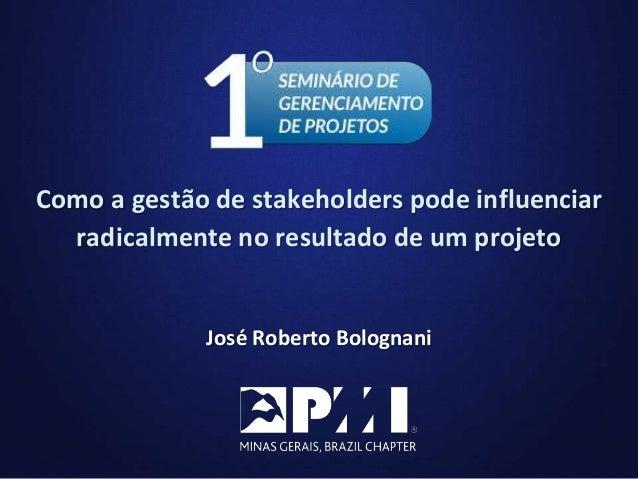 1 José Roberto Bolognani Como a gestão de stakeholders pode influenciar radicalmente no resultado de um projeto