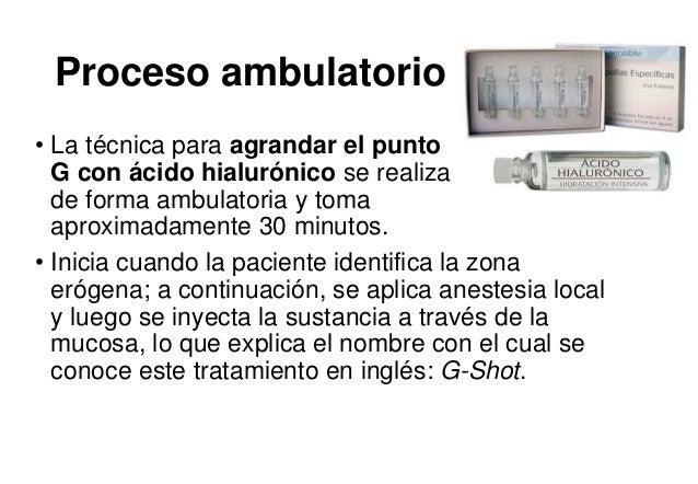 Proceso ambulatorio • La técnica para agrandar el punto G con ácido hialurónico se realiza de forma ambulatoria y toma apr...