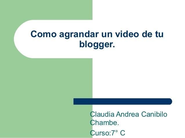 Como agrandar un video de tublogger.Claudia Andrea CanibiloChambe.Curso:7° C